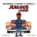 MUSIC: BuzzBoss – Jealous Lover Ft. Physio & Iyzeek G
