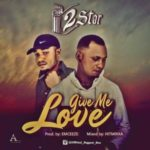 MUSIC: 2Star – Give Me Love (Prod. Emceezebeat)