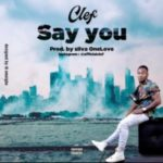 MUSIC: Clef – Say You (Prod. Silva One Love)