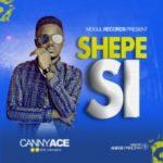 MUSIC: CannyAce – Shepe Si