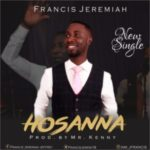 GOSPEL MUSIC: Francis Jeremiah – Hosanna