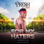 MUSIC: Presh – For My Haters Ft. Ash