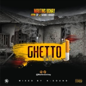 MUSIC: Martinz Uchay Ft. Sp & SmartKhiddy – Ghetto | @MartinsUchay