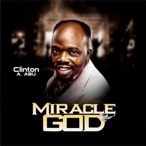 Clinton A. Abu – Miracle GOD